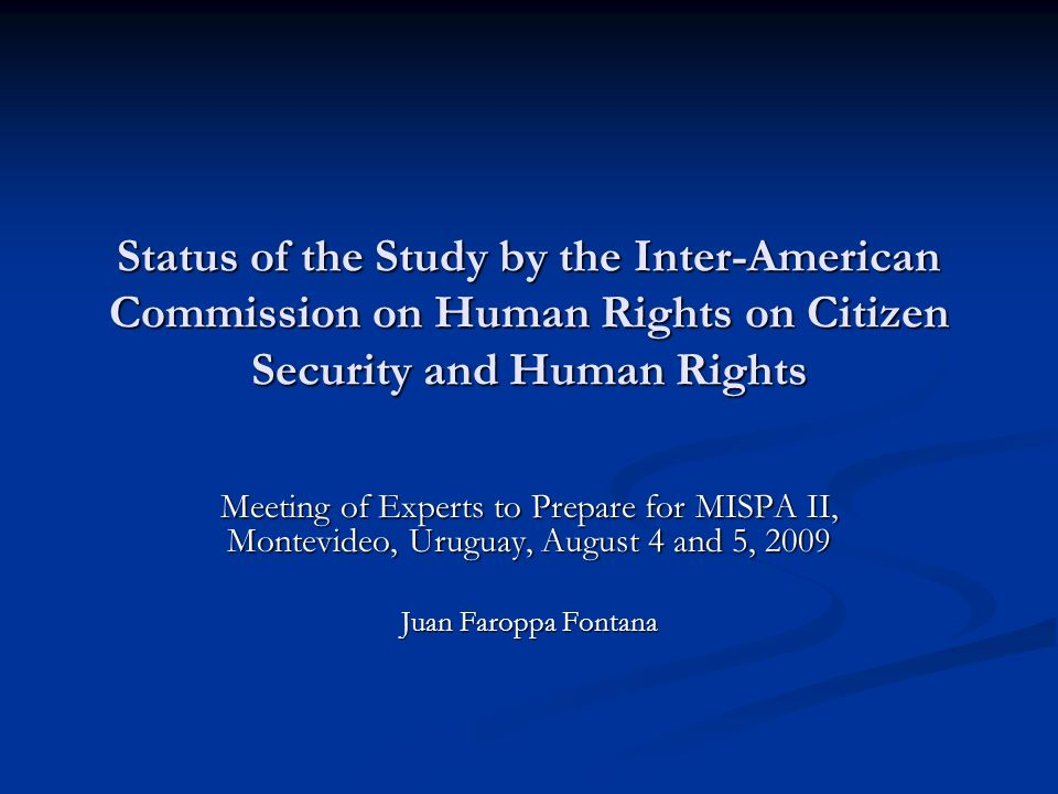 Status of the Study by the Inter-American Commission on Human Rights on Citizen Security and Human Rights Meeting of Experts to Prepare for MISPA II, Montevideo, Uruguay, August 4 and 5, 2009 Juan Faroppa Fontana