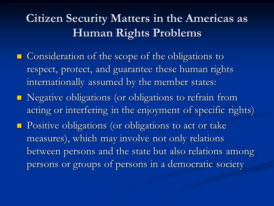 Citizen Security Matters in the Americas as Human Rights Problems Consideration of the scope of the obligations to respect, protect, and guarantee these human rights internationally assumed by the member states: Consideration of the scope of the obligations to respect, protect, and guarantee these human rights internationally assumed by the member states: Negative obligations (or obligations to refrain from acting or interfering in the enjoyment of specific rights) Negative obligations (or obligations to refrain from acting or interfering in the enjoyment of specific rights) Positive obligations (or obligations to act or take measures), which may involve not only relations between persons and the state but also relations among persons or groups of persons in a democratic society Positive obligations (or obligations to act or take measures), which may involve not only relations between persons and the state but also relations among persons or groups of persons in a democratic society