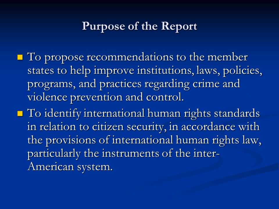 Purpose of the Report To propose recommendations to the member states to help improve institutions, laws, policies, programs, and practices regarding crime and violence prevention and control.