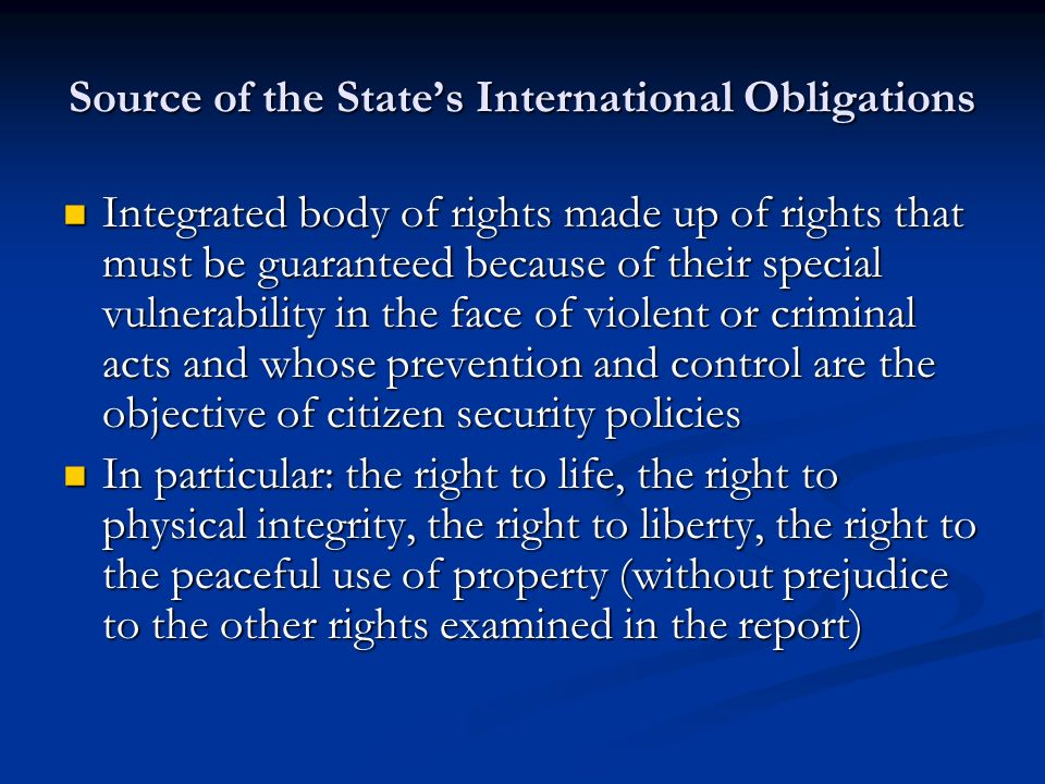 Source of the States International Obligations Integrated body of rights made up of rights that must be guaranteed because of their special vulnerability in the face of violent or criminal acts and whose prevention and control are the objective of citizen security policies Integrated body of rights made up of rights that must be guaranteed because of their special vulnerability in the face of violent or criminal acts and whose prevention and control are the objective of citizen security policies In particular: the right to life, the right to physical integrity, the right to liberty, the right to the peaceful use of property (without prejudice to the other rights examined in the report) In particular: the right to life, the right to physical integrity, the right to liberty, the right to the peaceful use of property (without prejudice to the other rights examined in the report)