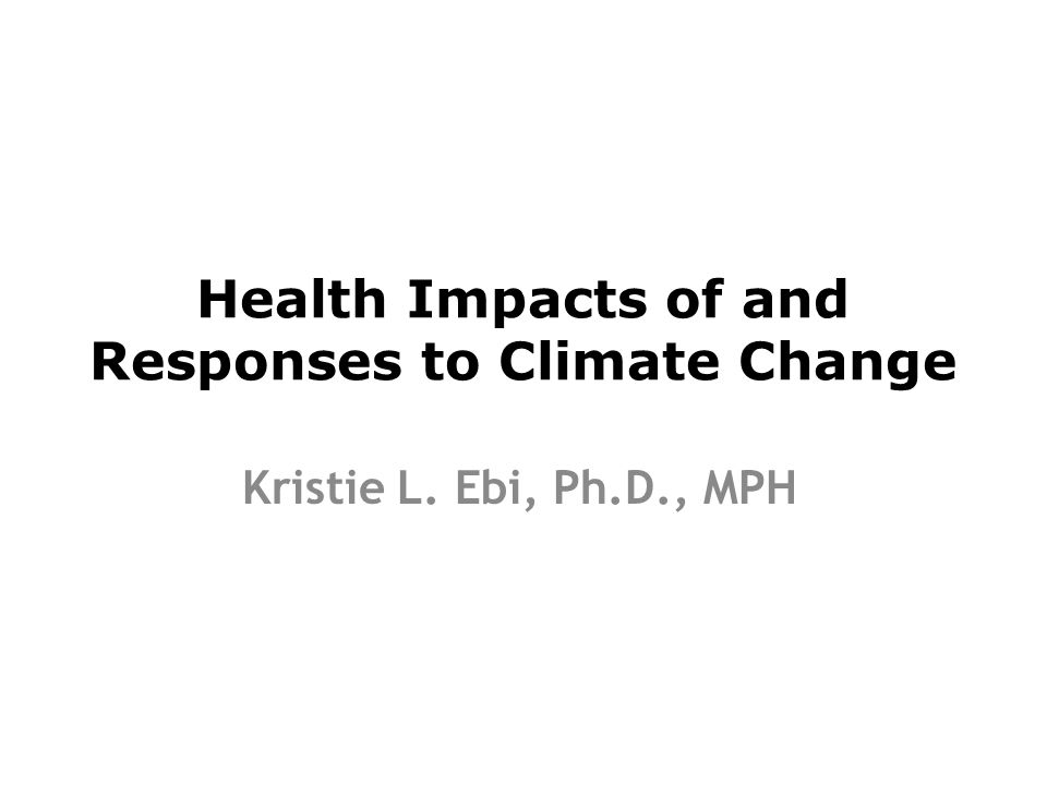 Health Impacts of and Responses to Climate Change Kristie L. Ebi, Ph.D., MPH