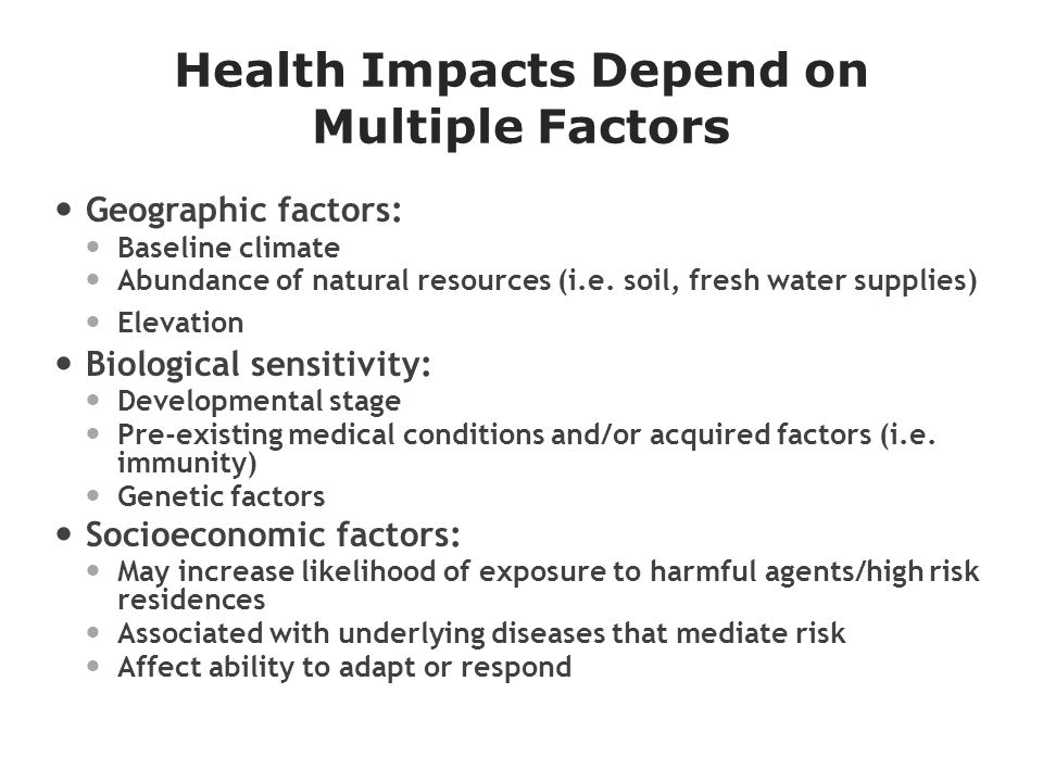 Health Impacts Depend on Multiple Factors Geographic factors: Baseline climate Abundance of natural resources (i.e.