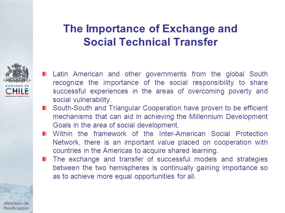The Importance of Exchange and Social Technical Transfer Latin American and other governments from the global South recognize the importance of the social responsibility to share successful experiences in the areas of overcoming poverty and social vulnerability.