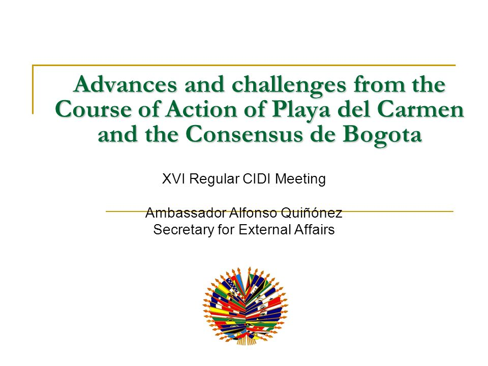 Advances and challenges from the Course of Action of Playa del Carmen and the Consensus de Bogota XVI Regular CIDI Meeting Ambassador Alfonso Quiñónez Secretary for External Affairs