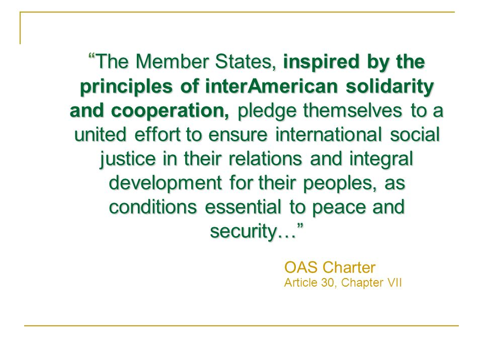 The Member States, inspired by the principles of inter­American solidarity and cooperation, pledge themselves to a united effort to ensure international social justice in their relations and integral development for their peoples, as conditions essential to peace and security… The Member States, inspired by the principles of inter­American solidarity and cooperation, pledge themselves to a united effort to ensure international social justice in their relations and integral development for their peoples, as conditions essential to peace and security… OAS Charter Article 30, Chapter VII