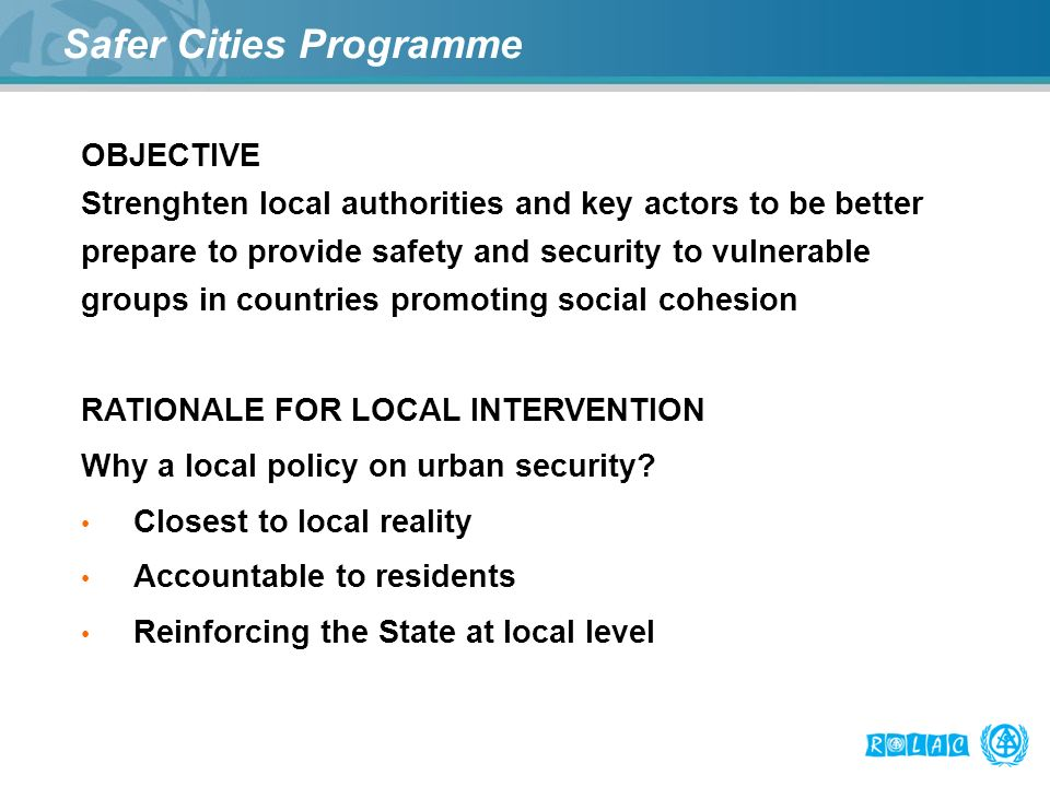 Safer Cities Programme OBJECTIVE Strenghten local authorities and key actors to be better prepare to provide safety and security to vulnerable groups in countries promoting social cohesion RATIONALE FOR LOCAL INTERVENTION Why a local policy on urban security.