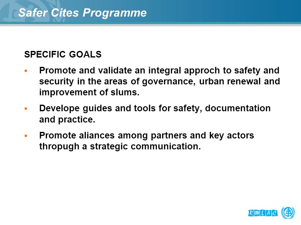 Safer Cites Programme SPECIFIC GOALS Promote and validate an integral approch to safety and security in the areas of governance, urban renewal and imp