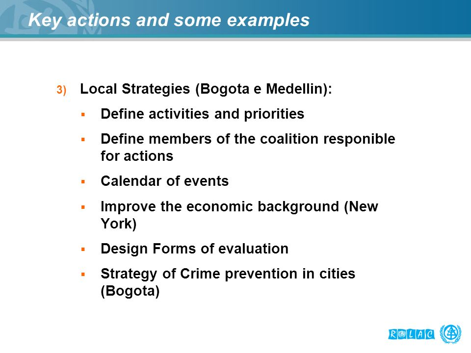 Key actions and some examples 3) Local Strategies (Bogota e Medellin): Define activities and priorities Define members of the coalition responible for actions Calendar of events Improve the economic background (New York) Design Forms of evaluation Strategy of Crime prevention in cities (Bogota)