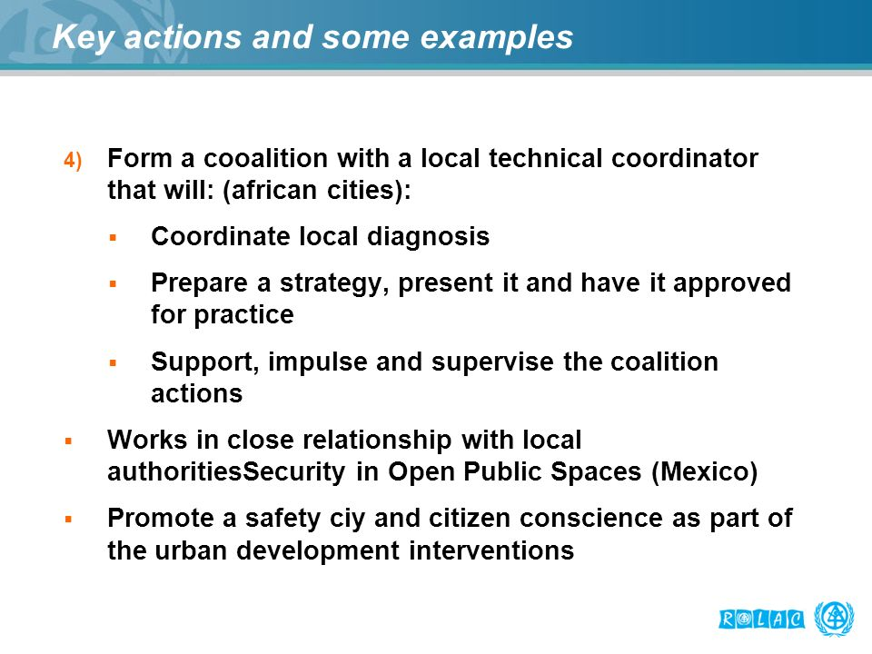 Key actions and some examples 4) Form a cooalition with a local technical coordinator that will: (african cities): Coordinate local diagnosis Prepare a strategy, present it and have it approved for practice Support, impulse and supervise the coalition actions Works in close relationship with local authoritiesSecurity in Open Public Spaces (Mexico) Promote a safety ciy and citizen conscience as part of the urban development interventions