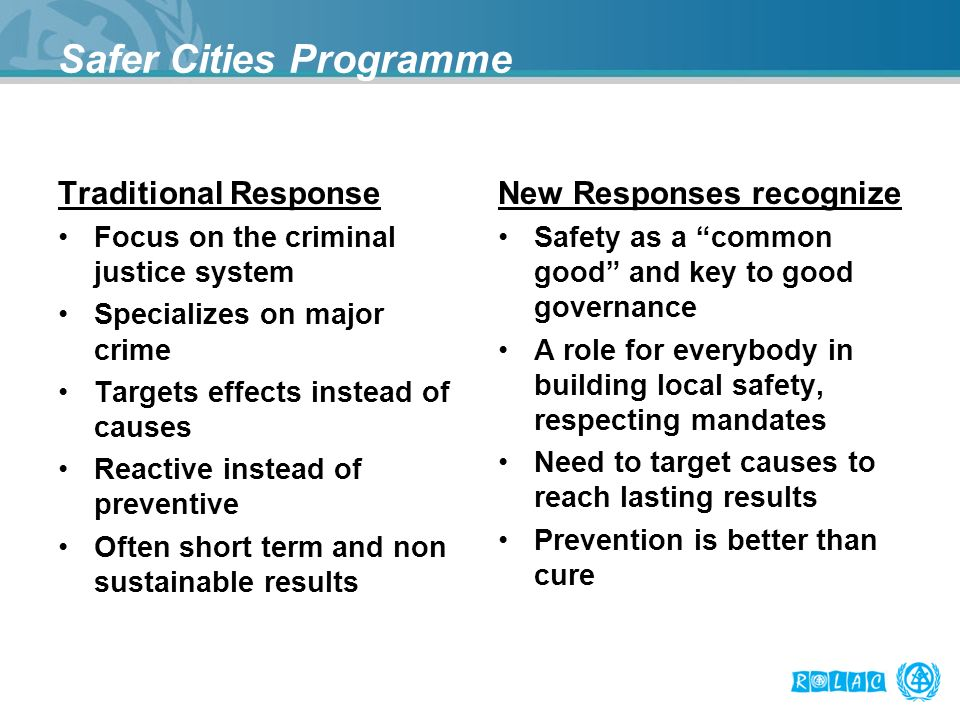 Safer Cities Programme Traditional Response Focus on the criminal justice system Specializes on major crime Targets effects instead of causes Reactive instead of preventive Often short term and non sustainable results New Responses recognize Safety as a common good and key to good governance A role for everybody in building local safety, respecting mandates Need to target causes to reach lasting results Prevention is better than cure