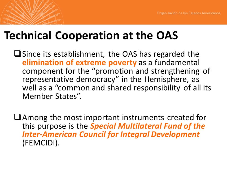 Technical Cooperation at the OAS Since its establishment, the OAS has regarded the elimination of extreme poverty as a fundamental component for the p