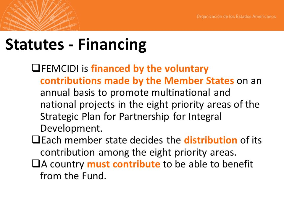 Statutes - Financing FEMCIDI is financed by the voluntary contributions made by the Member States on an annual basis to promote multinational and national projects in the eight priority areas of the Strategic Plan for Partnership for Integral Development.