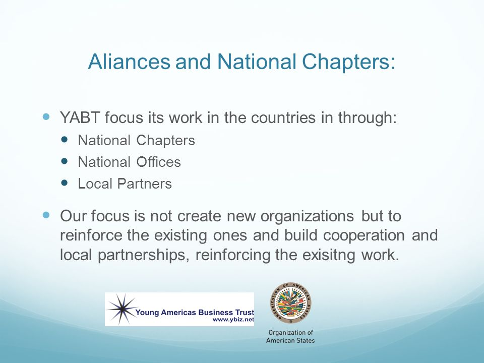 Aliances and National Chapters: YABT focus its work in the countries in through: National Chapters National Offices Local Partners Our focus is not create new organizations but to reinforce the existing ones and build cooperation and local partnerships, reinforcing the exisitng work.