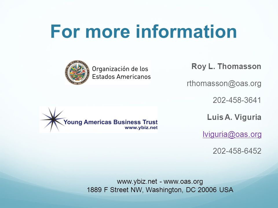 For more information Roy L. Thomasson rthomasson@oas.org 202-458-3641 Luis A. Viguria lviguria@oas.org 202-458-6452 www.ybiz.net - www.oas.org 1889 F