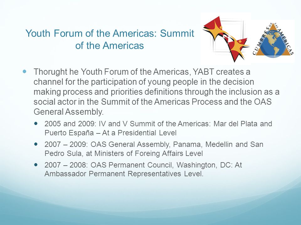 Youth Forum of the Americas: Summit of the Americas Thorught he Youth Forum of the Americas, YABT creates a channel for the participation of young people in the decision making process and priorities definitions through the inclusion as a social actor in the Summit of the Americas Process and the OAS General Assembly.
