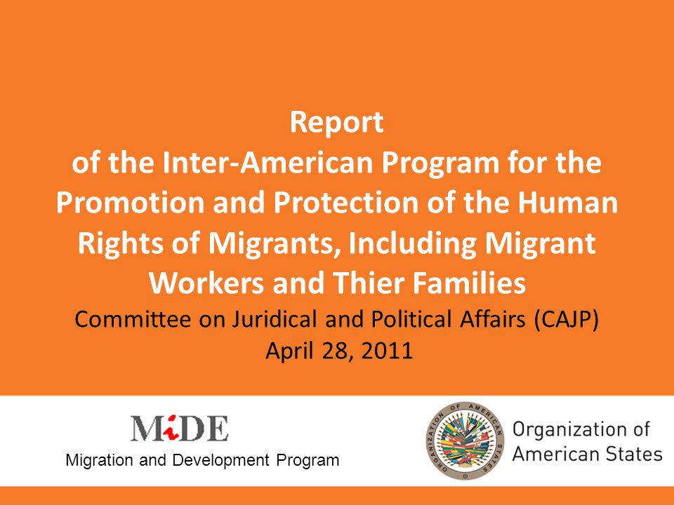 Report of the Inter-American Program for the Promotion and Protection of the Human Rights of Migrants, Including Migrant Workers and Thier Families Committee on Juridical and Political Affairs (CAJP) April 28, 2011 Migration and Development Program
