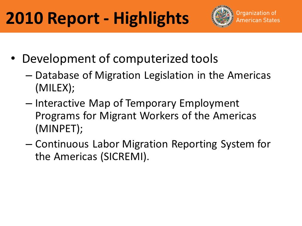 2010 Report - Highlights Development of computerized tools – Database of Migration Legislation in the Americas (MILEX); – Interactive Map of Temporary Employment Programs for Migrant Workers of the Americas (MINPET); – Continuous Labor Migration Reporting System for the Americas (SICREMI).