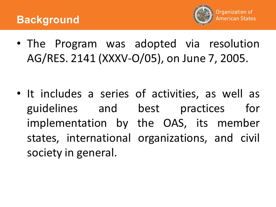 The Program was adopted via resolution AG/RES. 2141 (XXXV-O/05), on June 7, 2005.