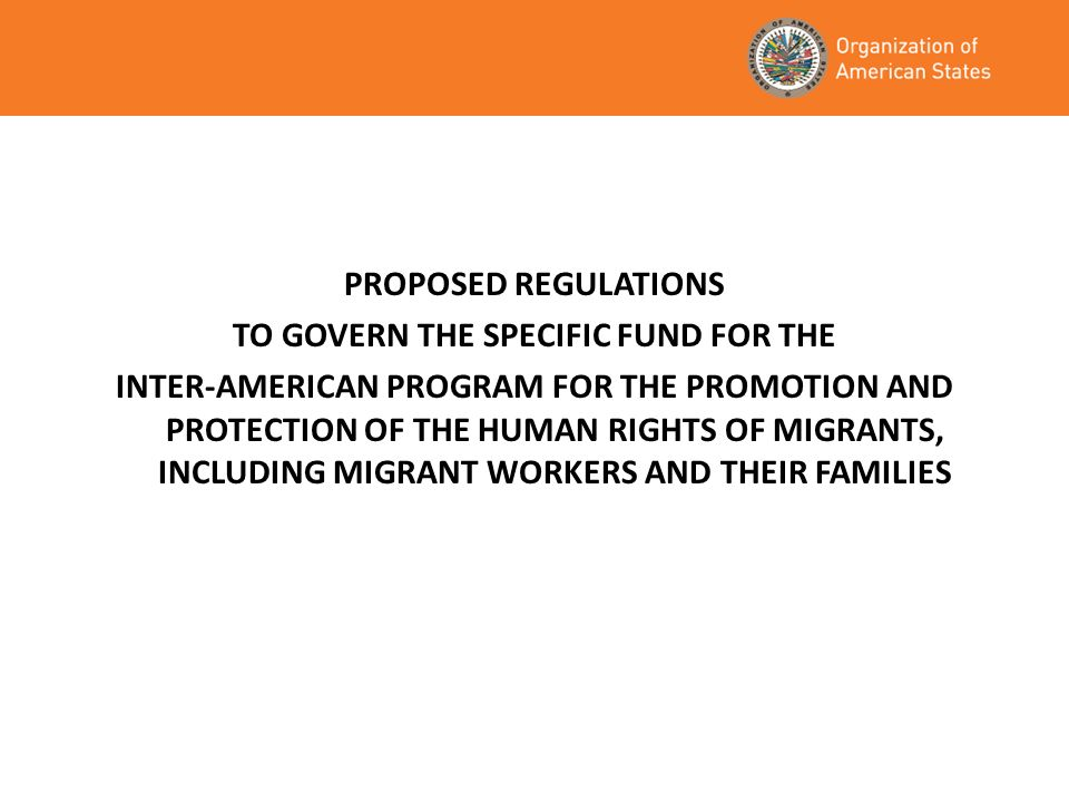 PROPOSED REGULATIONS TO GOVERN THE SPECIFIC FUND FOR THE INTER-AMERICAN PROGRAM FOR THE PROMOTION AND PROTECTION OF THE HUMAN RIGHTS OF MIGRANTS, INCLUDING MIGRANT WORKERS AND THEIR FAMILIES