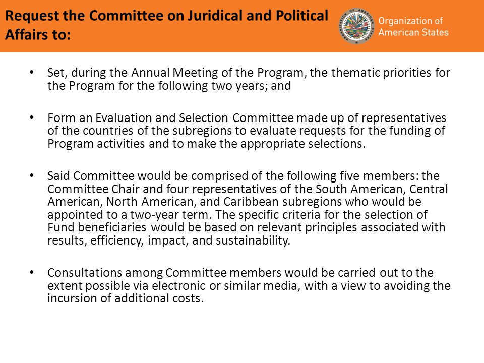 Request the Committee on Juridical and Political Affairs to: Set, during the Annual Meeting of the Program, the thematic priorities for the Program for the following two years; and Form an Evaluation and Selection Committee made up of representatives of the countries of the subregions to evaluate requests for the funding of Program activities and to make the appropriate selections.