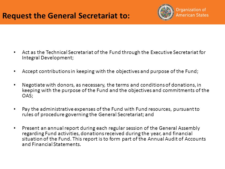Request the General Secretariat to: Act as the Technical Secretariat of the Fund through the Executive Secretariat for Integral Development; Accept contributions in keeping with the objectives and purpose of the Fund; Negotiate with donors, as necessary, the terms and conditions of donations, in keeping with the purpose of the Fund and the objectives and commitments of the OAS; Pay the administrative expenses of the Fund with Fund resources, pursuant to rules of procedure governing the General Secretariat; and Present an annual report during each regular session of the General Assembly regarding Fund activities, donations received during the year, and financial situation of the Fund.