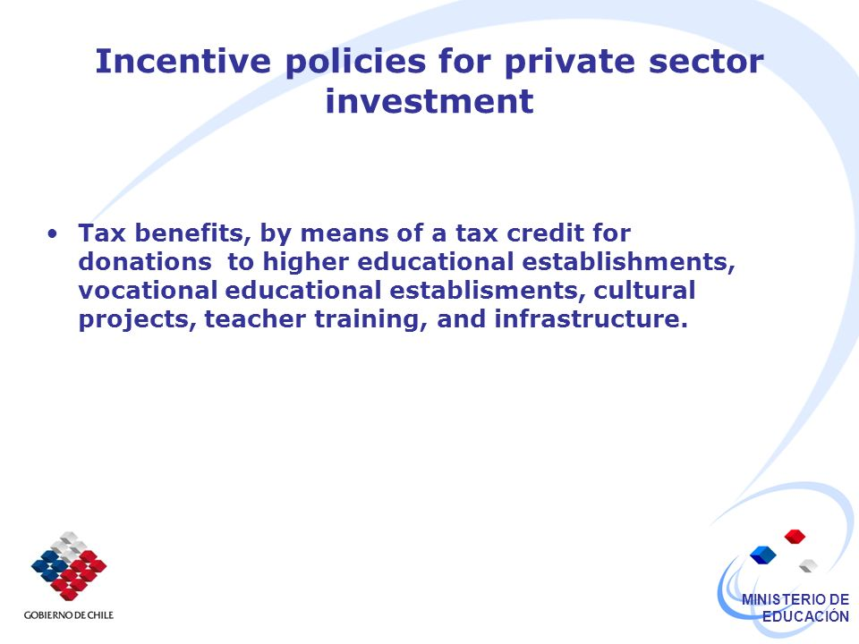 MINISTERIO DE EDUCACIÓN Incentive policies for private sector investment Tax benefits, by means of a tax credit for donations to higher educational establishments, vocational educational establisments, cultural projects, teacher training, and infrastructure.