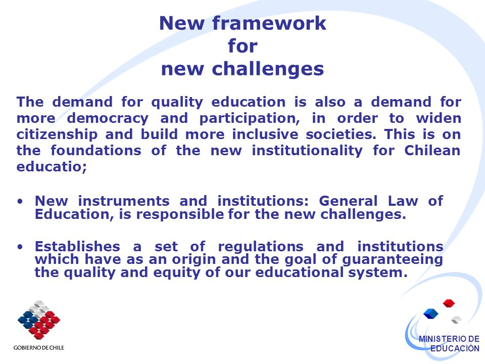 MINISTERIO DE EDUCACIÓN New framework for new challenges New instruments and institutions: General Law of Education, is responsible for the new challenges.