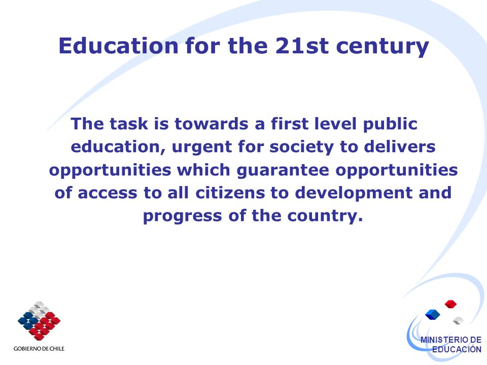 MINISTERIO DE EDUCACIÓN Education for the 21st century The task is towards a first level public education, urgent for society to delivers opportunities which guarantee opportunities of access to all citizens to development and progress of the country.