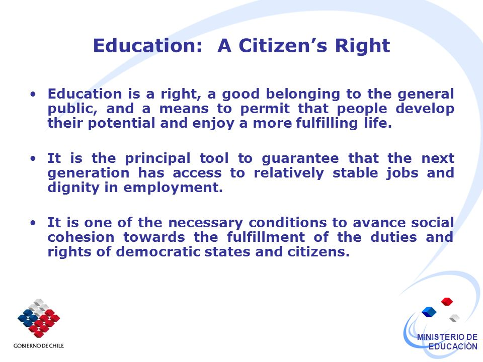 MINISTERIO DE EDUCACIÓN Education: A Citizens Right Education is a right, a good belonging to the general public, and a means to permit that people develop their potential and enjoy a more fulfilling life.