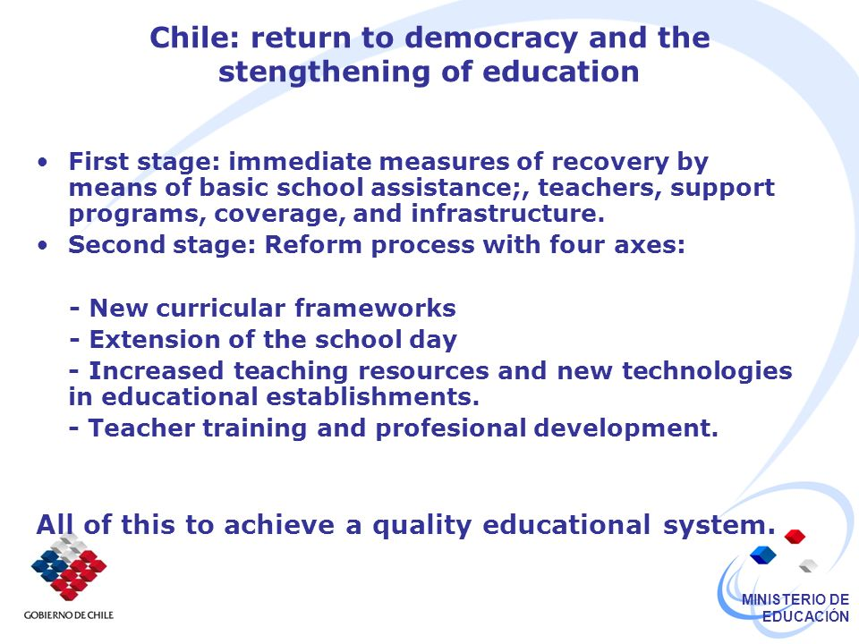 MINISTERIO DE EDUCACIÓN New Challenges: Finance The State: principal source of educational finance In Chile, investment in education has been expanded continually since 1990 In 1990 it increased from 2.4% to 3.8% of the GDP In 2006 it increased to 6.1% of the GDP and 17.5% of the national budget.