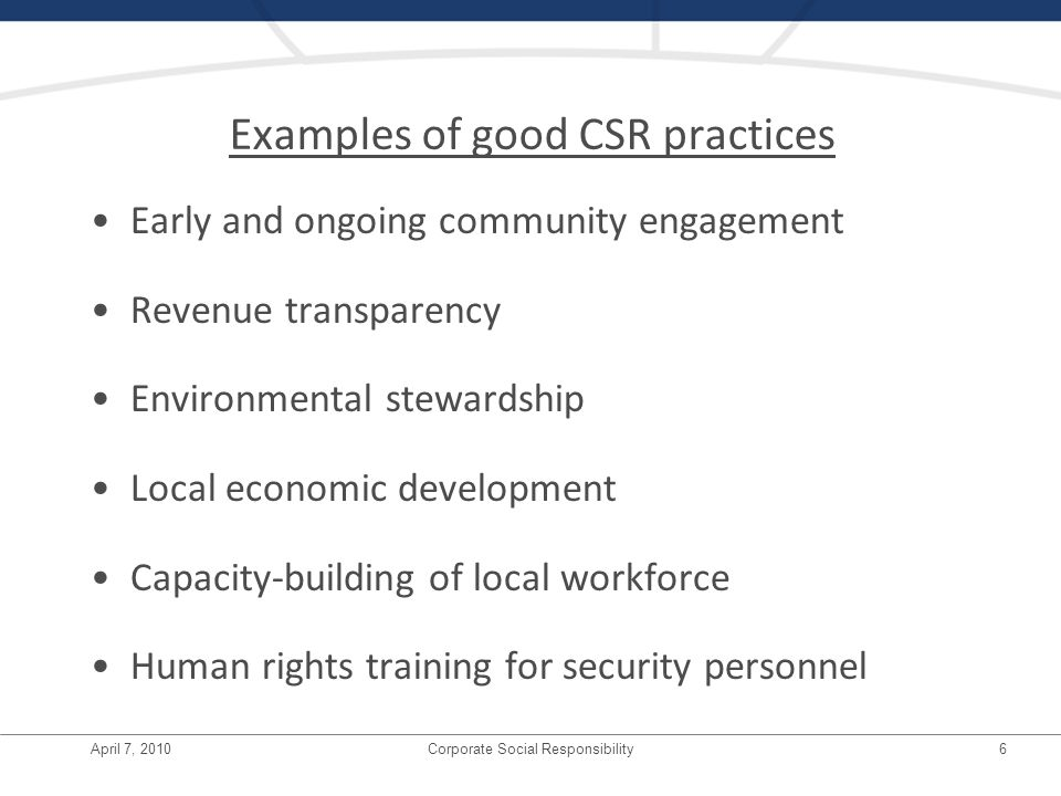 April 7, 2010Corporate Social Responsibility6 Examples of good CSR practices Early and ongoing community engagement Revenue transparency Environmental stewardship Local economic development Capacity-building of local workforce Human rights training for security personnel