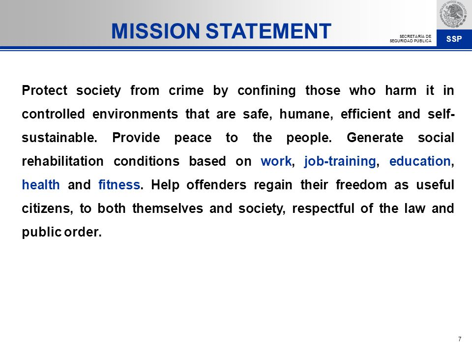 SSP SECRETARÍA DE SEGURIDAD PÚBLICA 7 MISSION STATEMENT Protect society from crime by confining those who harm it in controlled environments that are safe, humane, efficient and self- sustainable.