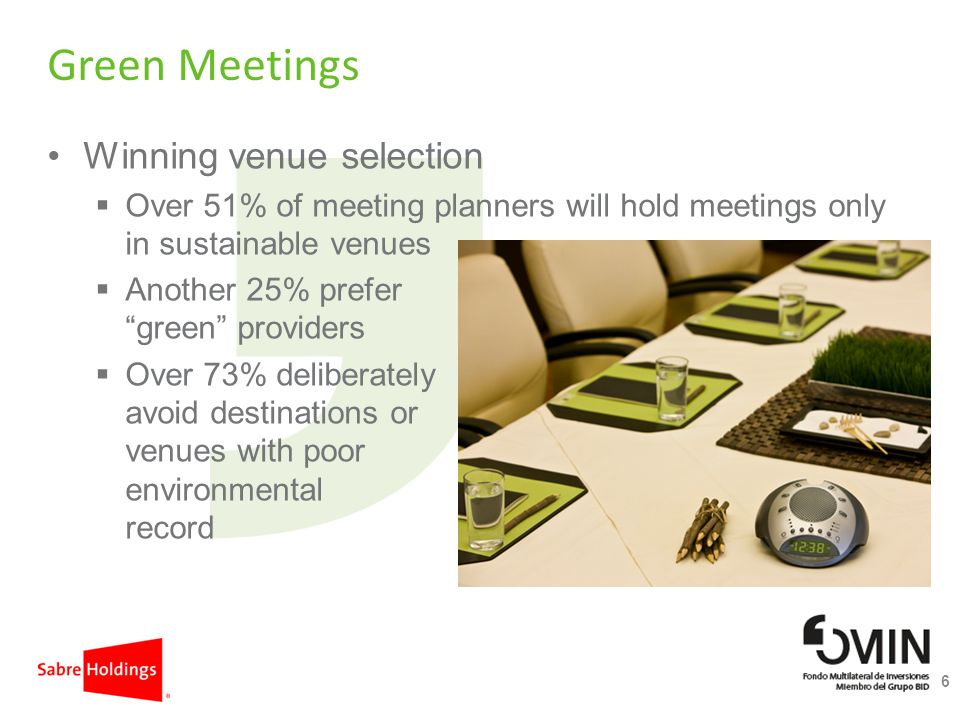 Green Meetings Winning venue selection Over 51% of meeting planners will hold meetings only in sustainable venues Another 25% prefer green providers Over 73% deliberately avoid destinations or venues with poor environmental record 6