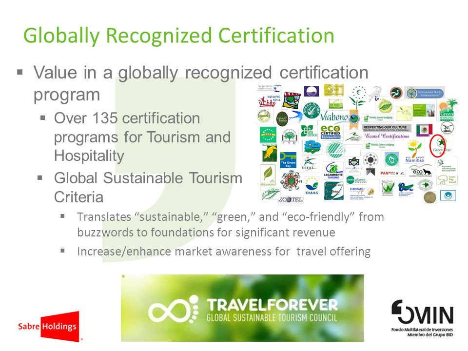 Globally Recognized Certification Value in a globally recognized certification program Over 135 certification programs for Tourism and Hospitality Global Sustainable Tourism Criteria Translates sustainable, green, and eco-friendly from buzzwords to foundations for significant revenue Increase/enhance market awareness for travel offering