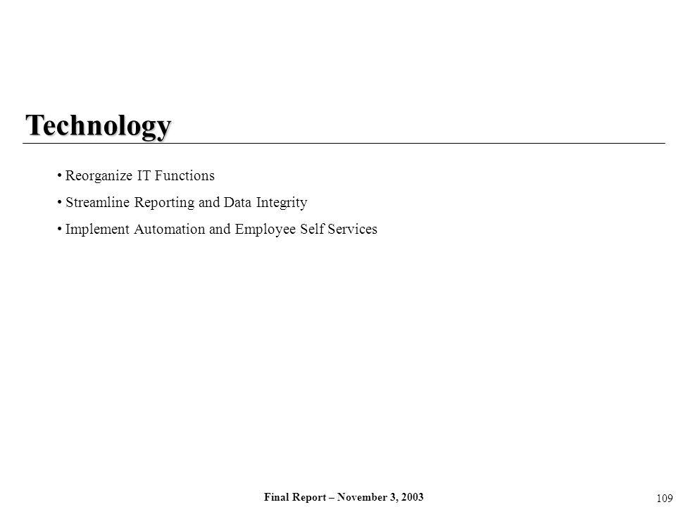 Final Report – November 3, 2003 Technology Reorganize IT Functions Streamline Reporting and Data Integrity Implement Automation and Employee Self Serv
