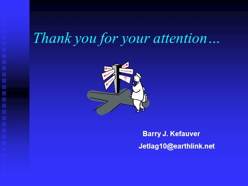 Thank you for your attention… Barry J. Kefauver Jetlag10@earthlink.net