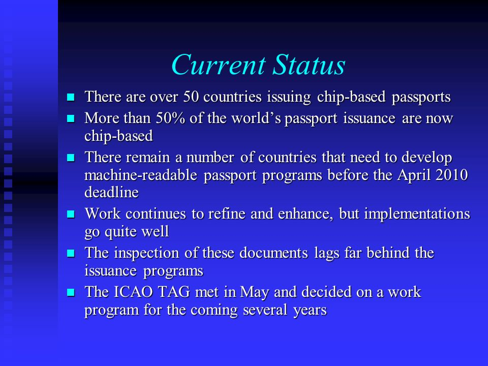Current Status There are over 50 countries issuing chip-based passports There are over 50 countries issuing chip-based passports More than 50% of the worlds passport issuance are now chip-based More than 50% of the worlds passport issuance are now chip-based There remain a number of countries that need to develop machine-readable passport programs before the April 2010 deadline There remain a number of countries that need to develop machine-readable passport programs before the April 2010 deadline Work continues to refine and enhance, but implementations go quite well Work continues to refine and enhance, but implementations go quite well The inspection of these documents lags far behind the issuance programs The inspection of these documents lags far behind the issuance programs The ICAO TAG met in May and decided on a work program for the coming several years The ICAO TAG met in May and decided on a work program for the coming several years