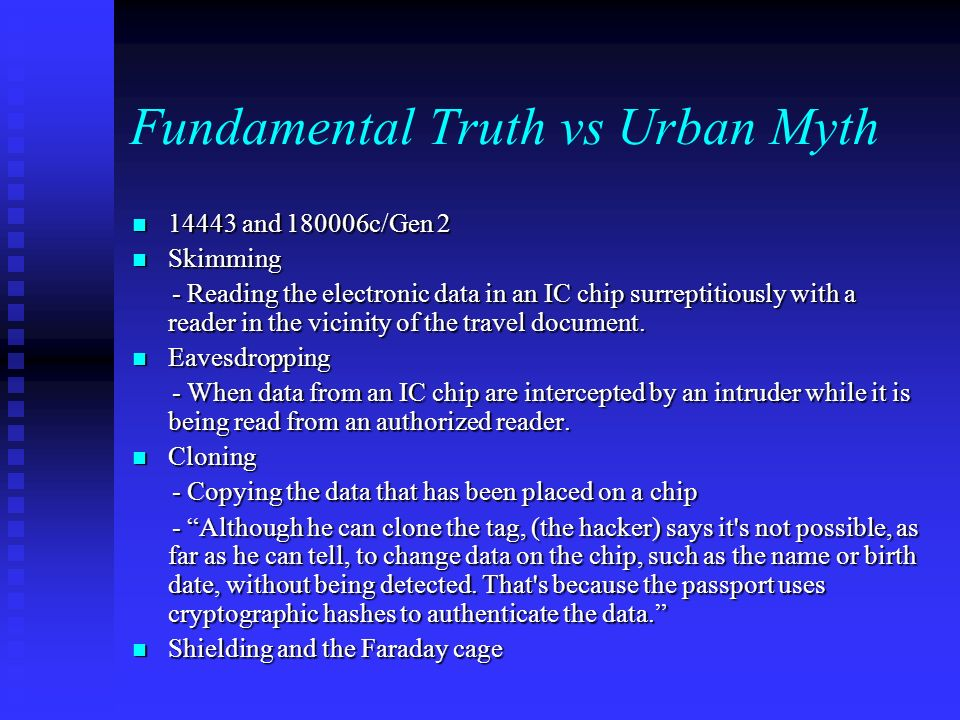 Fundamental Truth vs Urban Myth 14443 and 180006c/Gen 2 14443 and 180006c/Gen 2 Skimming Skimming - Reading the electronic data in an IC chip surreptitiously with a reader in the vicinity of the travel document.