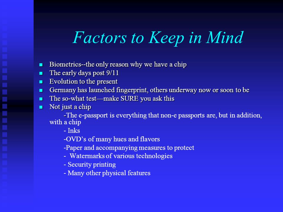 Factors to Keep in Mind Biometrics--the only reason why we have a chip Biometrics--the only reason why we have a chip The early days post 9/11 The early days post 9/11 Evolution to the present Evolution to the present Germany has launched fingerprint, others underway now or soon to be Germany has launched fingerprint, others underway now or soon to be The so-what testmake SURE you ask this The so-what testmake SURE you ask this Not just a chip Not just a chip - -The e-passport is everything that non-e passports are, but in addition, with a chip - Inks -OVDs of many hues and flavors -Paper and accompanying measures to protect - Watermarks of various technologies - Security printing - Many other physical features