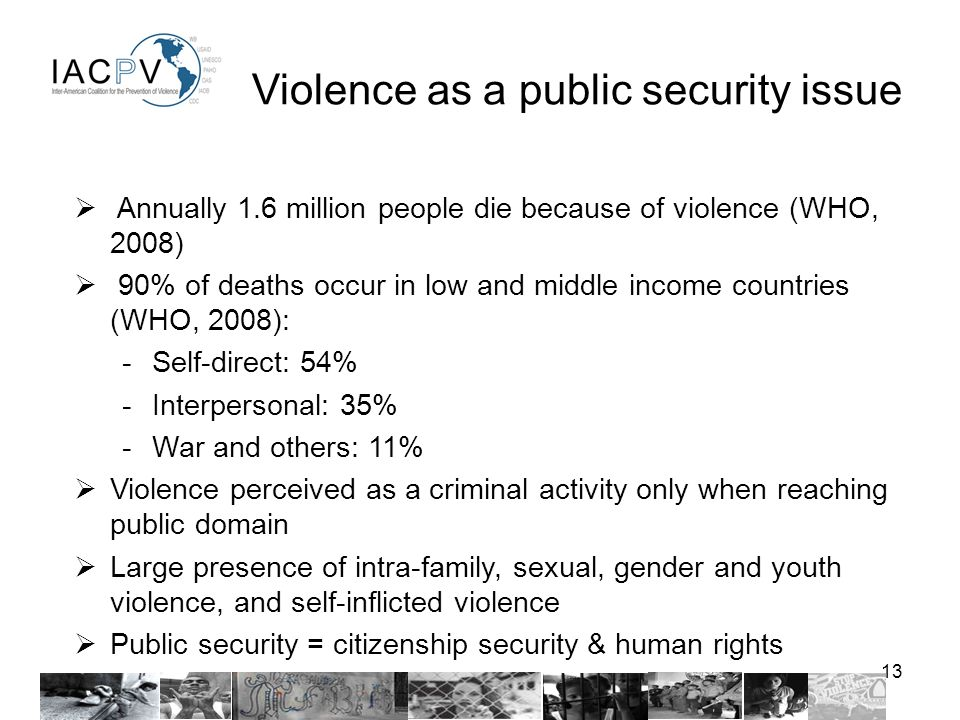 13 Violence as a public security issue Annually 1.6 million people die because of violence (WHO, 2008) 90% of deaths occur in low and middle income countries (WHO, 2008): -Self-direct: 54% -Interpersonal: 35% -War and others: 11% Violence perceived as a criminal activity only when reaching public domain Large presence of intra-family, sexual, gender and youth violence, and self-inflicted violence Public security = citizenship security & human rights