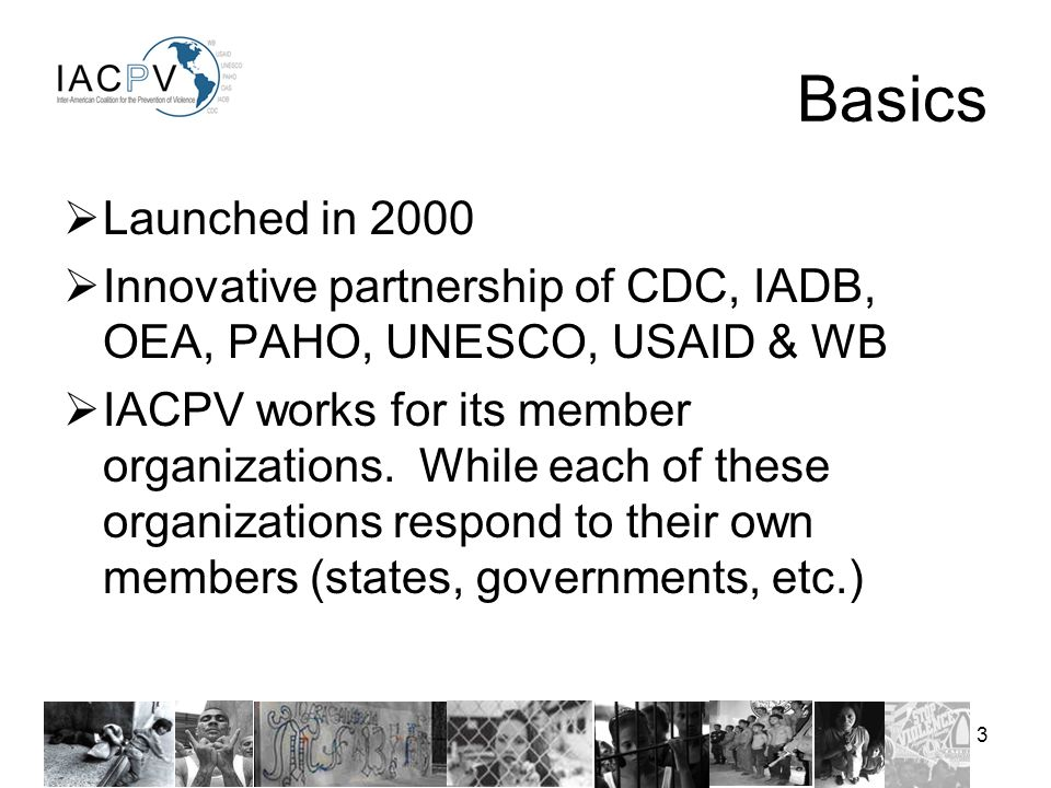 3 Launched in 2000 Innovative partnership of CDC, IADB, OEA, PAHO, UNESCO, USAID & WB IACPV works for its member organizations.