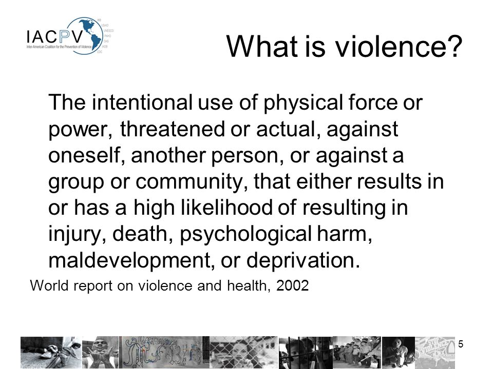 5 The intentional use of physical force or power, threatened or actual, against oneself, another person, or against a group or community, that either results in or has a high likelihood of resulting in injury, death, psychological harm, maldevelopment, or deprivation.