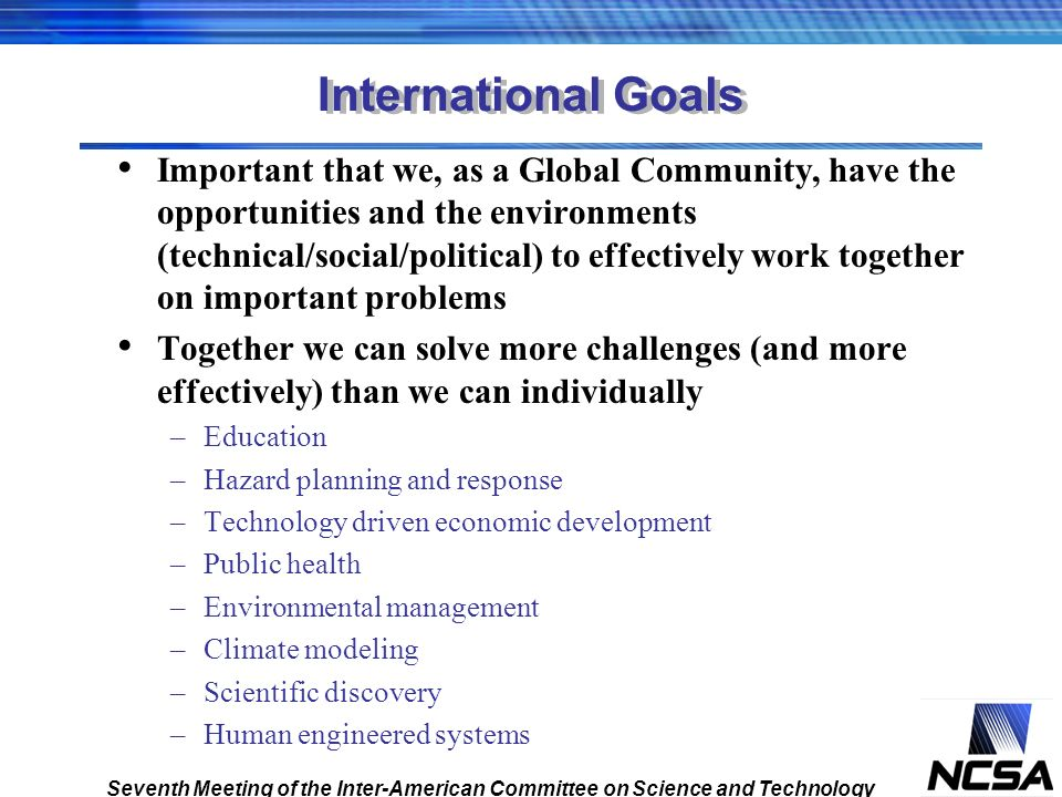 International Goals Important that we, as a Global Community, have the opportunities and the environments (technical/social/political) to effectively work together on important problems Together we can solve more challenges (and more effectively) than we can individually –Education –Hazard planning and response –Technology driven economic development –Public health –Environmental management –Climate modeling –Scientific discovery –Human engineered systems Seventh Meeting of the Inter-American Committee on Science and Technology