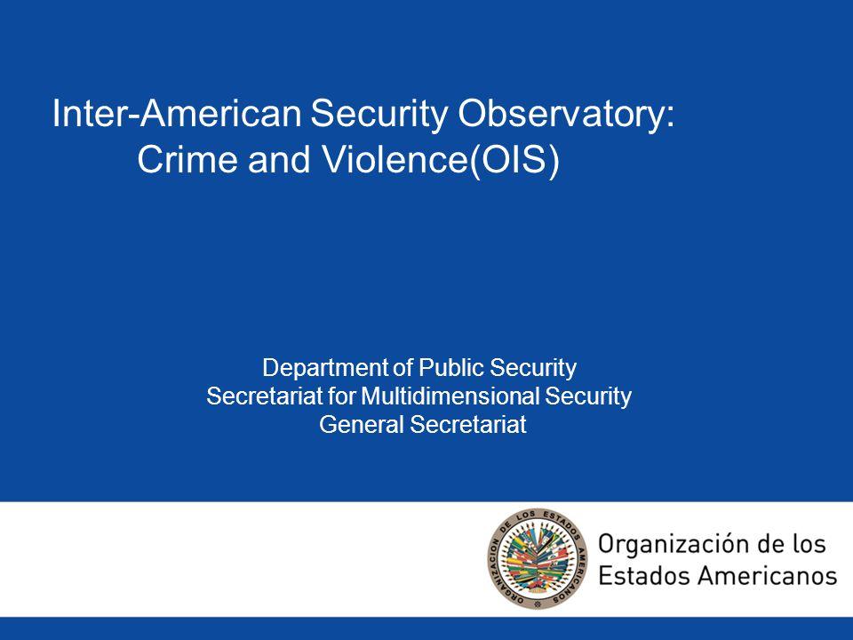 Inter-American Security Observatory: Crime and Violence(OIS) Department of Public Security Secretariat for Multidimensional Security General Secretari