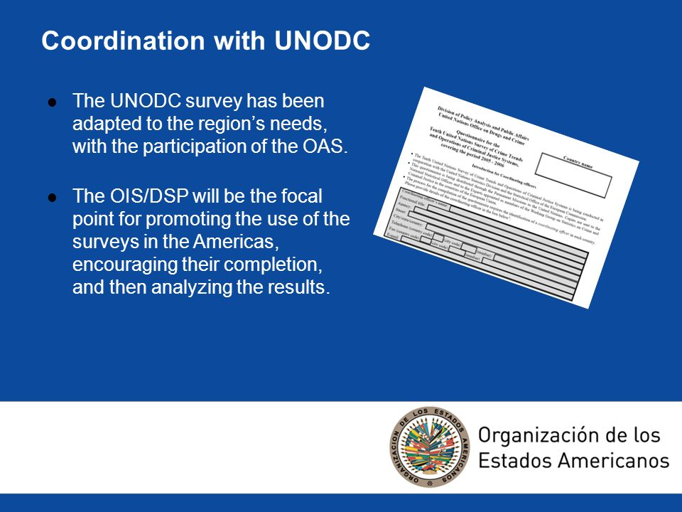 Coordination with UNODC The UNODC survey has been adapted to the regions needs, with the participation of the OAS.