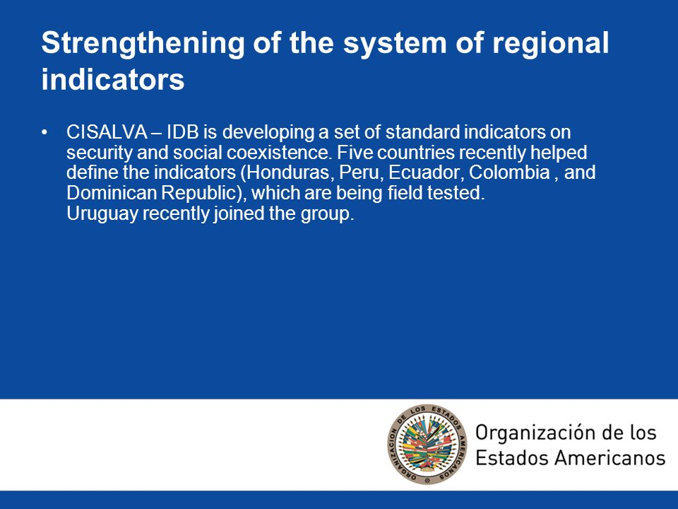 Strengthening of the system of regional indicators CISALVA – IDB is developing a set of standard indicators on security and social coexistence.