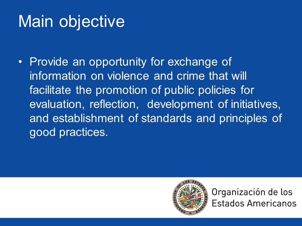 Main objective Provide an opportunity for exchange of information on violence and crime that will facilitate the promotion of public policies for evaluation, reflection, development of initiatives, and establishment of standards and principles of good practices.