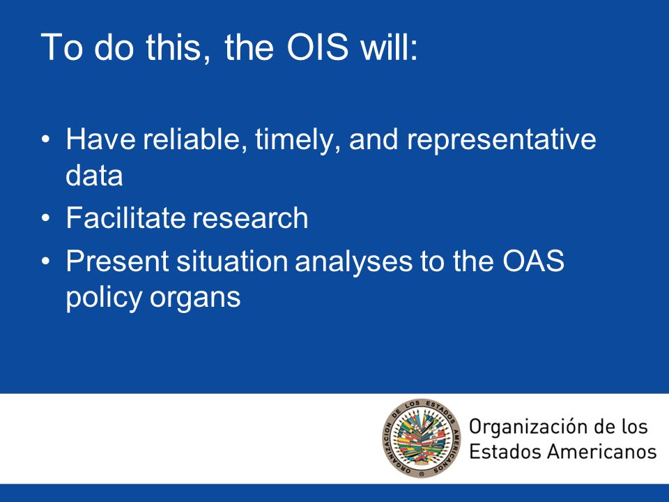 To do this, the OIS will: Have reliable, timely, and representative data Facilitate research Present situation analyses to the OAS policy organs
