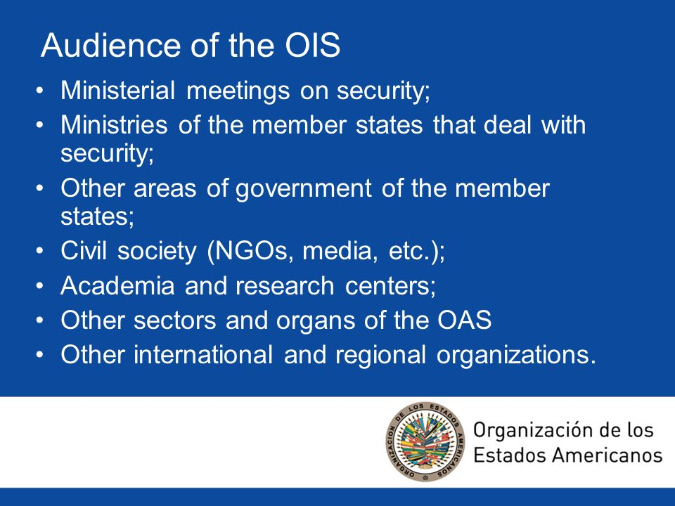 Audience of the OIS Ministerial meetings on security; Ministries of the member states that deal with security; Other areas of government of the member states; Civil society (NGOs, media, etc.); Academia and research centers; Other sectors and organs of the OAS Other international and regional organizations.