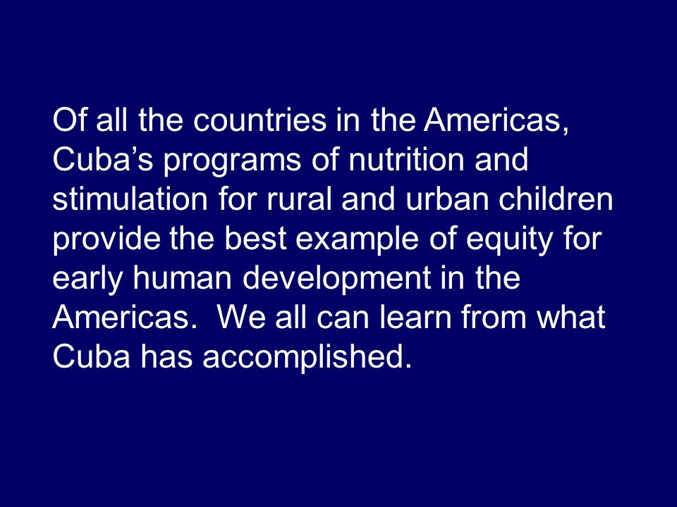 Of all the countries in the Americas, Cubas programs of nutrition and stimulation for rural and urban children provide the best example of equity for